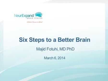 Six Steps to a Better Brain Majid Fotuhi, MD PhD March 6, 2014.