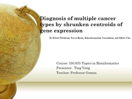 Diagnosis of multiple cancer types by shrunken centroids of gene expression Course: 550.635 Topics in Bioinformatics Presenter: Ting Yang Teacher: Professor.
