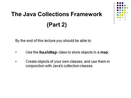 The Java Collections Framework (Part 2) By the end of this lecture you should be able to: Use the HashMap class to store objects in a map; Create objects.