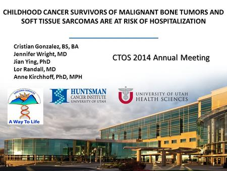 CHILDHOOD CANCER SURVIVORS OF MALIGNANT BONE TUMORS AND SOFT TISSUE SARCOMAS ARE AT RISK OF HOSPITALIZATION Cristian Gonzalez, BS, BA Jennifer Wright,