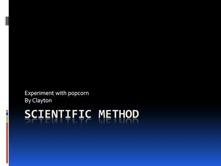 Experiment with popcorn By Clayton. Explanation  The Scientific Method is an organized way of solving problems. Scientists use the Scientific Method.