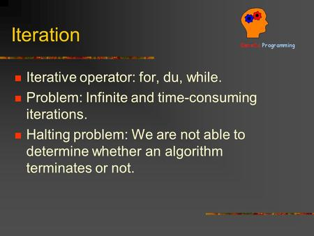 Iteration Iterative operator: for, du, while. Problem: Infinite and time-consuming iterations. Halting problem: We are not able to determine whether an.