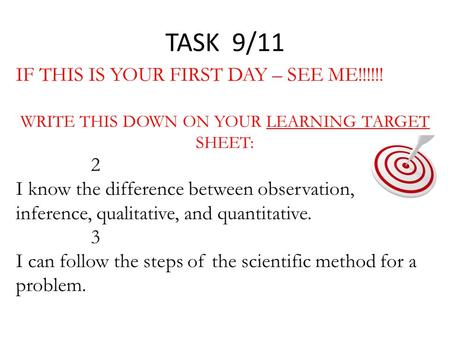 TASK 9/11 IF THIS IS YOUR FIRST DAY – SEE ME!!!!!! WRITE THIS DOWN ON YOUR LEARNING TARGET SHEET: 2 I know the difference between observation, inference,
