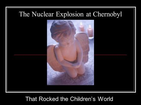 The Nuclear Explosion at Chernobyl That Rocked the Children's World.