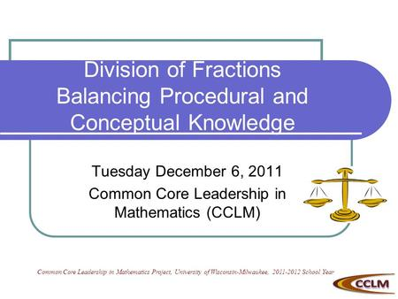 Division of Fractions Balancing Procedural and Conceptual Knowledge Tuesday December 6, 2011 Common Core Leadership in Mathematics (CCLM) Common Core Leadership.