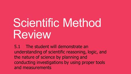 Scientific Method Review 5.1 The student will demonstrate an understanding of scientific reasoning, logic, and the nature of science by planning and conducting.