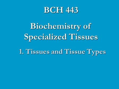 1. Tissues and Tissue Types BCH 443 Biochemistry of Specialized Tissues.
