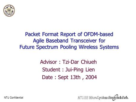 NTU Confidential Packet Format Report of OFDM-based Agile Baseband Transceiver for Future Spectrum Pooling Wireless Systems Advisor : Tzi-Dar Chiueh Student.