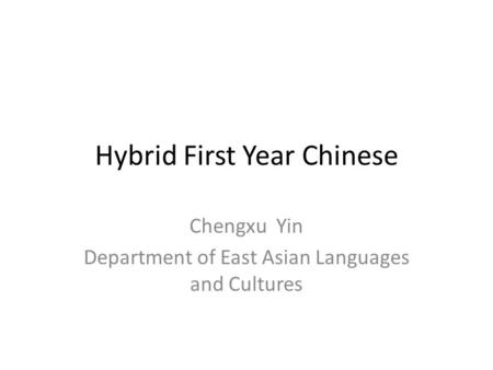 Hybrid First Year Chinese Chengxu Yin Department of East Asian Languages and Cultures.