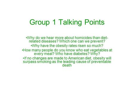 Group 1 Talking Points Why do we hear more about homicides than diet- related diseases? Which one can we prevent? Why have the obesity rates risen so much?
