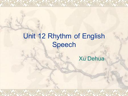 Unit 12 Rhythm of English Speech Xu Dehua. Rhythm and its Features  Rhythm  Rhythm is the internal law of English language. It is the regular occurrence.