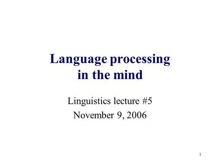 1 Language processing in the mind Linguistics lecture #5 November 9, 2006.