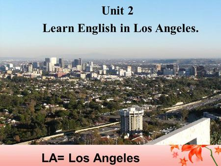 LA= Los Angeles Unit 2 Learn English in Los Angeles.