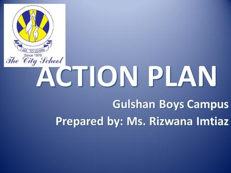 ACTION PLAN Gulshan Boys Campus Prepared by: Ms. Rizwana Imtiaz.