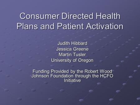 Consumer Directed Health Plans and Patient Activation Judith Hibbard Jessica Greene Martin Tusler University of Oregon Funding Provided by the Robert Wood.