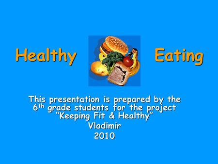 "Healthy Eating This presentation is prepared by the 6 th grade students for the project ""Keeping Fit & Healthy"" Vladimir2010."
