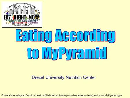 Some slides adapted from University of Nebraska Lincoln (www.lancaster.unl.edu) and www.MyPyramid.gov Drexel University Nutrition Center.