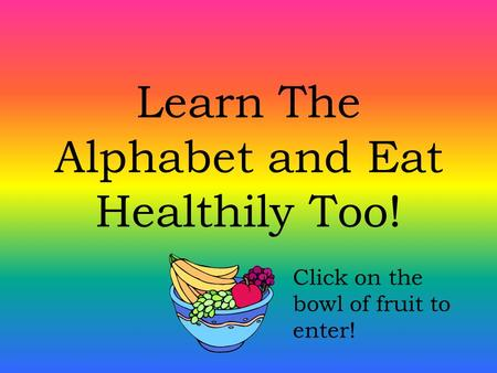 Learn The Alphabet and Eat Healthily Too! Click on the bowl of fruit to enter!