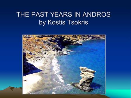 THE PAST YEARS IN ANDROS by Kostis Tsokris. ENTERTAIMENT In the past years, my grandparents used to play many games. Some games were Koutso, Pentovola,