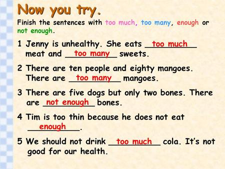 Now you try. Finish the sentences with too much, too many, enough or not enough. 1 Jenny is unhealthy. She eats __________ meat and.