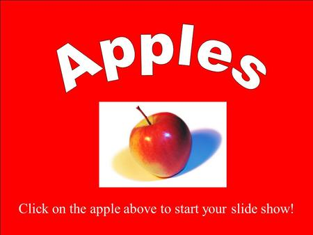 Apples Click on the apple above to start your slide show!