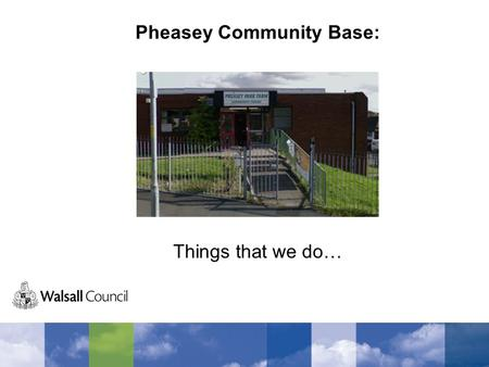 Pheasey Community Base: Things that we do…. Library We go to the library a lot to get books and to use the internet. We find out things for college and.