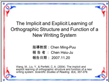 1 The Implicit and Explicit Learning of Orthographic Structure and Function of a New Writing System 指導教授: Chen Ming-Puu 報 告 者 : Chen Hsiu-Ju 報告日期: 2007.11.20.