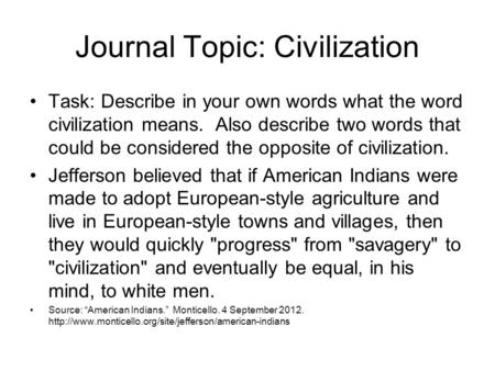 Journal Topic: Civilization Task: Describe in your own words what the word civilization means. Also describe two words that could be considered the opposite.