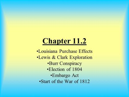 Chapter 11.2 Louisiana Purchase Effects Lewis & Clark Exploration Burr Conspiracy Election of 1804 Embargo Act Start of the War of 1812.