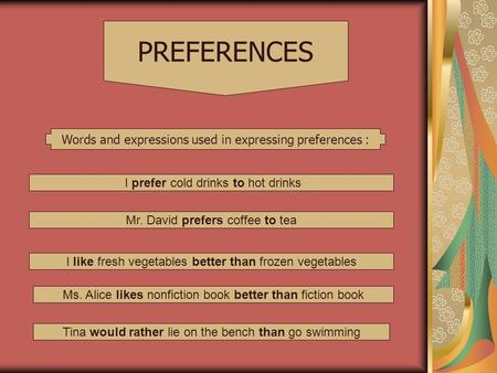 Words and expressions used in expressing preferences : PREFERENCES I prefer cold drinks to hot drinks Mr. David prefers coffee to tea I like fresh vegetables.