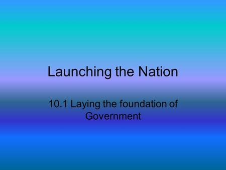 Launching the Nation 10.1 Laying the foundation of Government.