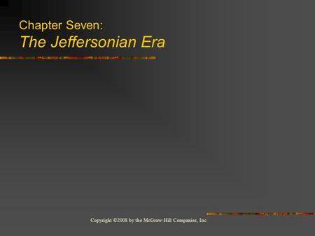 Copyright ©2008 by the McGraw-Hill Companies, Inc. Chapter Seven: The Jeffersonian Era.