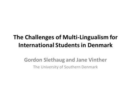 The Challenges of Multi-Lingualism for International Students in Denmark Gordon Slethaug and Jane Vinther The University of Southern Denmark.
