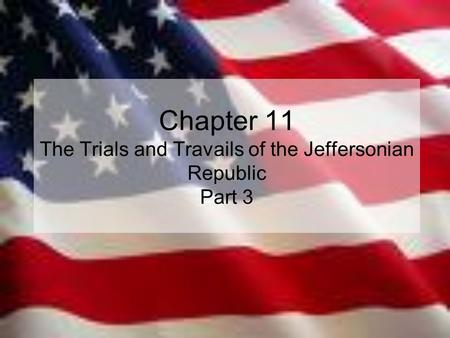 Chapter 11 The Trials and Travails of the Jeffersonian Republic Part 3.