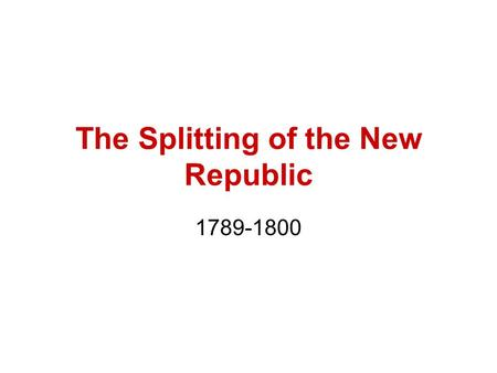 The Splitting of the New Republic 1789-1800. Hamilton v. Jefferson Fiscal and Constitutional Hamilton = national bank, national debt ok, loose interpretation.