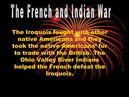 The Iroquois fought with other native Americans and they took the native Americans' fur to trade with the British. The Ohio Valley River Indians helped.