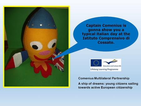 Captain Comenius is gonna show you a typical italian day at the Istituto Comprensivo di Cossato. Comenius Multilateral Partnership A ship of dreams: young.