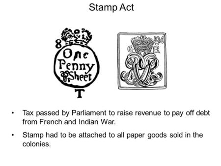 Stamp Act Tax passed by Parliament to raise revenue to pay off debt from French and Indian War. Stamp had to be attached to all paper goods sold in the.