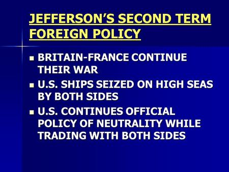 JEFFERSON'S SECOND TERM FOREIGN POLICY BRITAIN-FRANCE CONTINUE THEIR WAR BRITAIN-FRANCE CONTINUE THEIR WAR U.S. SHIPS SEIZED ON HIGH SEAS BY BOTH SIDES.