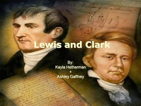 Lewis and Clark By: Kayla Hetherman + Ashley Gaffney.