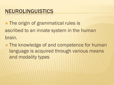  The origin of grammatical rules is ascribed to an innate system in the human brain.  The knowledge of and competence for human language is acquired.