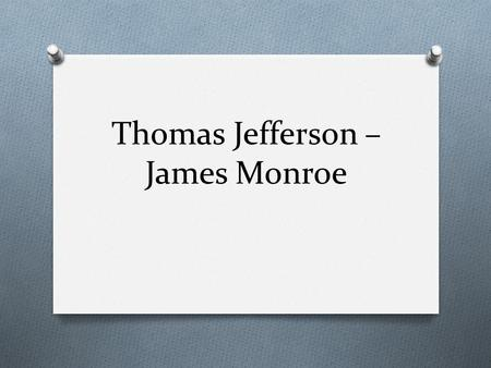 Thomas Jefferson – James Monroe. Virginia & Kentucky Resolutions O Written by T. Jefferson & James Madison O Said that states had the right to nullify,
