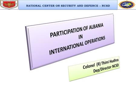 NATIONAL CENTER ON SECURITY AND DEFENCE – NCSD. Issues for Discussions  Legal Basis for Participation  History of Participation in International Operations.