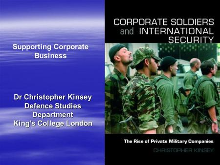 Supporting Corporate Business Dr Christopher Kinsey Defence Studies Department King's College London.