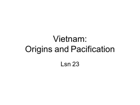 Vietnam: Origins and Pacification Lsn 23. Road to War 1941… Ho Chi Minh secretly returns to Vietnam after 30 years in exile and begins organizing Viet.