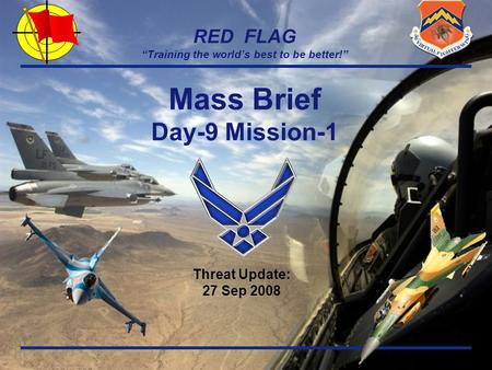 "RED FLAG ""Training the world's best to be better!"" Threat Update: 27 Sep 2008 Mass Brief Day-9 Mission-1."