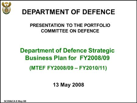 SCOS&CA 8 May 08 1 PRESENTATION TO THE PORTFOLIO COMMITTEE ON DEFENCE Department of Defence Strategic Business Plan for FY2008/09 (MTEF FY2008/09 – FY2010/11)