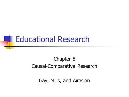 Educational Research Chapter 8 Causal-Comparative Research Gay, Mills, and Airasian.