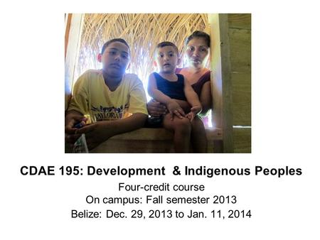 CDAE 195: Development & Indigenous Peoples Four-credit course On campus: Fall semester 2013 Belize: Dec. 29, 2013 to Jan. 11, 2014.