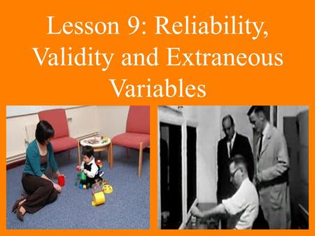 Lesson 9: Reliability, Validity and Extraneous Variables.